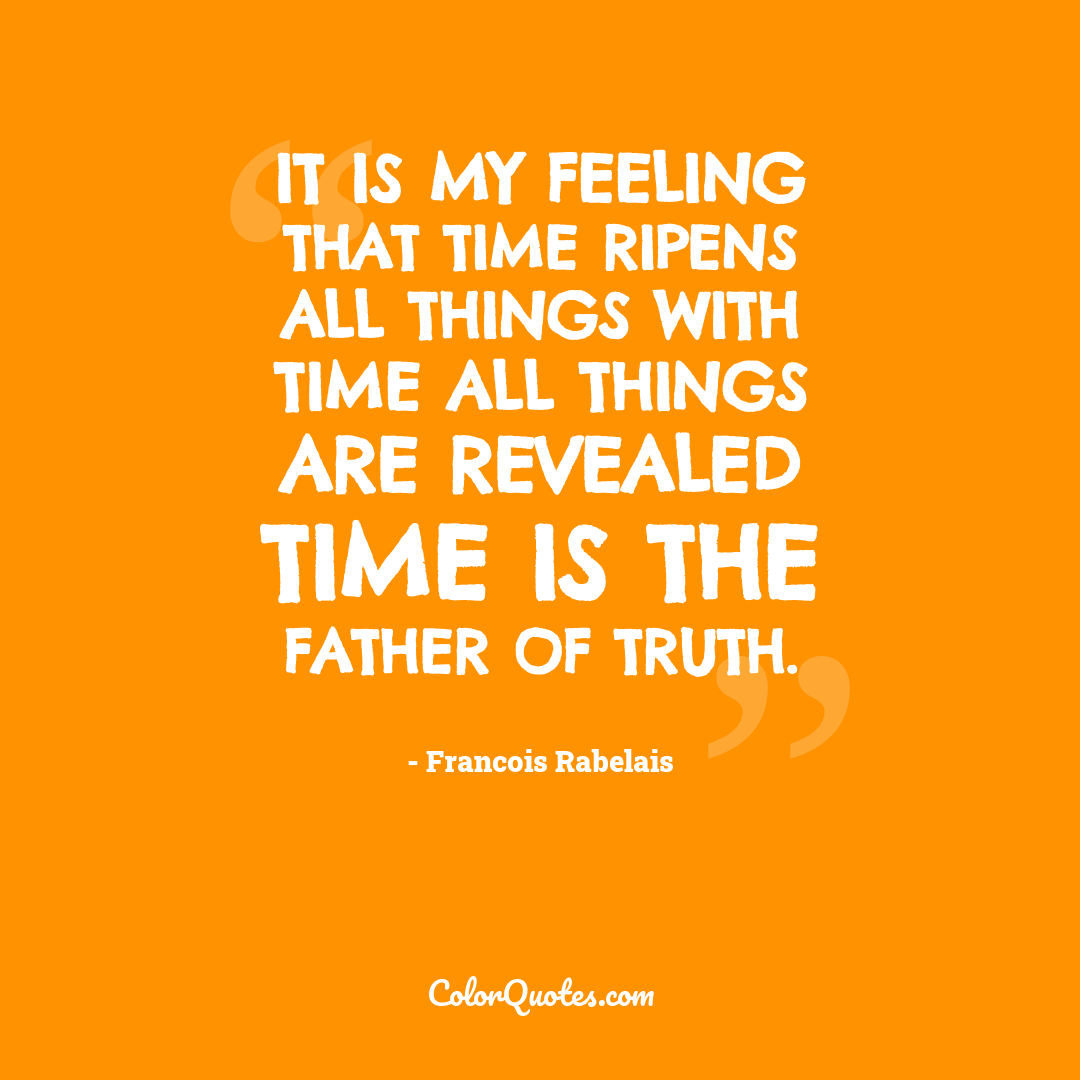 It is my feeling that Time ripens all things with Time all things are revealed Time is the father of truth.