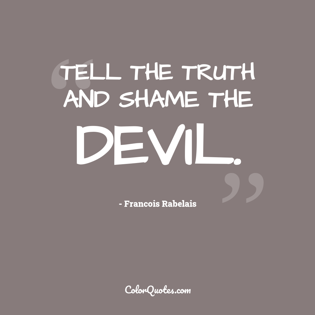 Tell the truth and shame the devil.