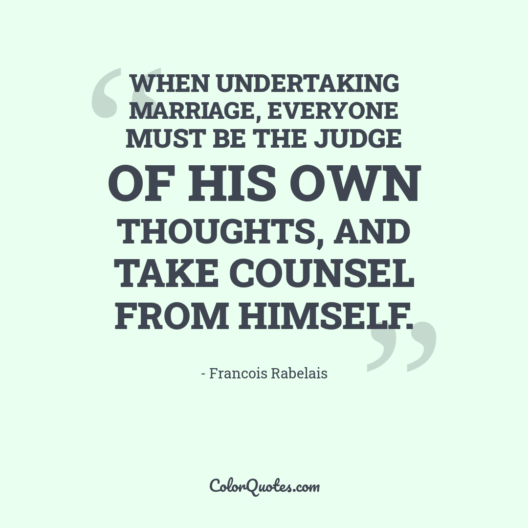 When undertaking marriage, everyone must be the judge of his own thoughts, and take counsel from himself.