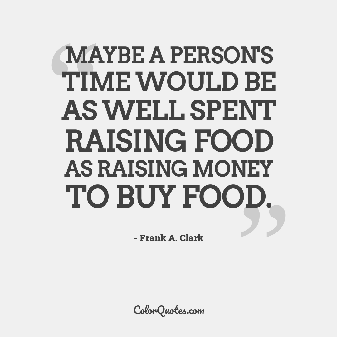 Maybe a person's time would be as well spent raising food as raising money to buy food.