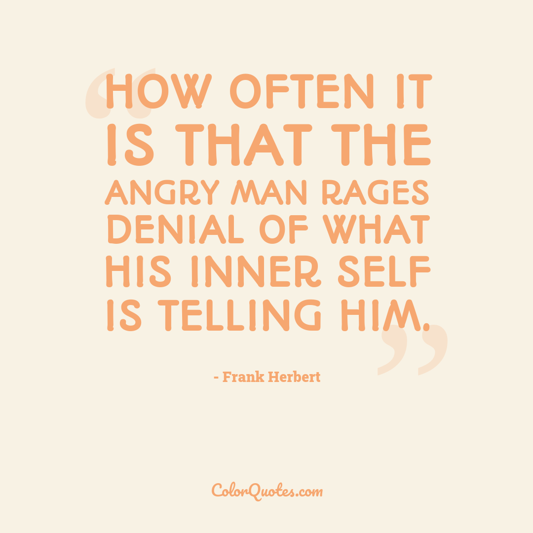 How often it is that the angry man rages denial of what his inner self is telling him.