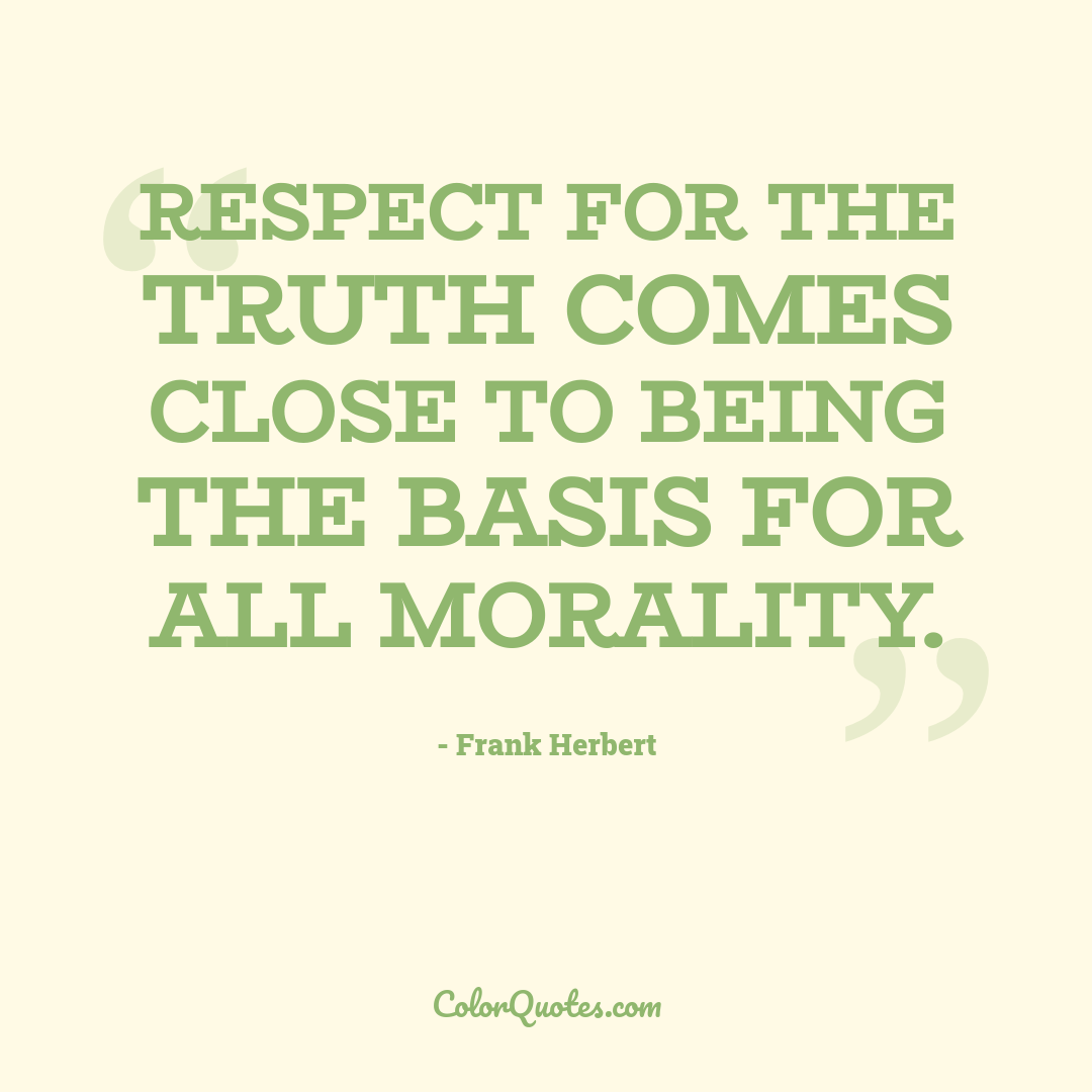 Respect for the truth comes close to being the basis for all morality.