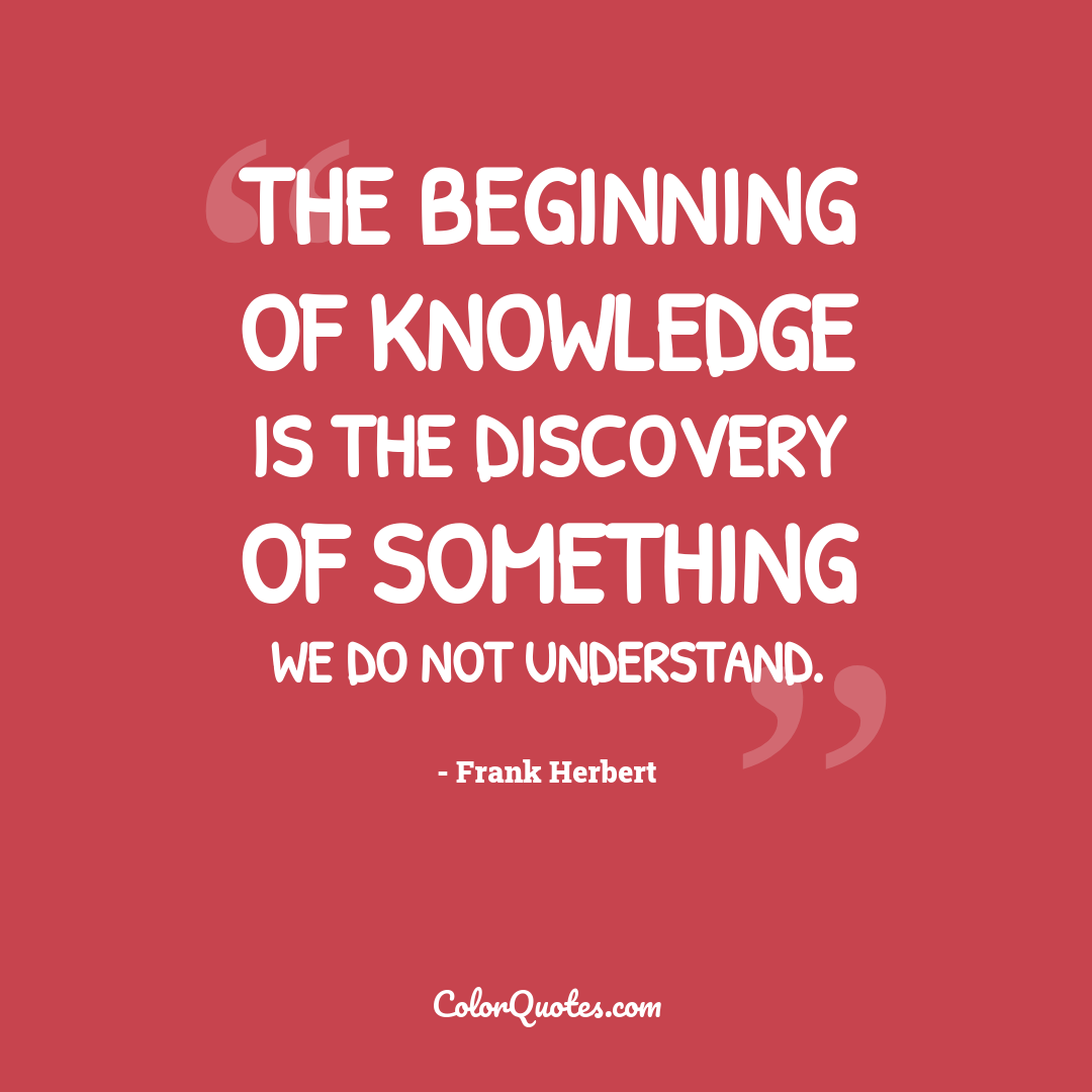 The beginning of knowledge is the discovery of something we do not understand.