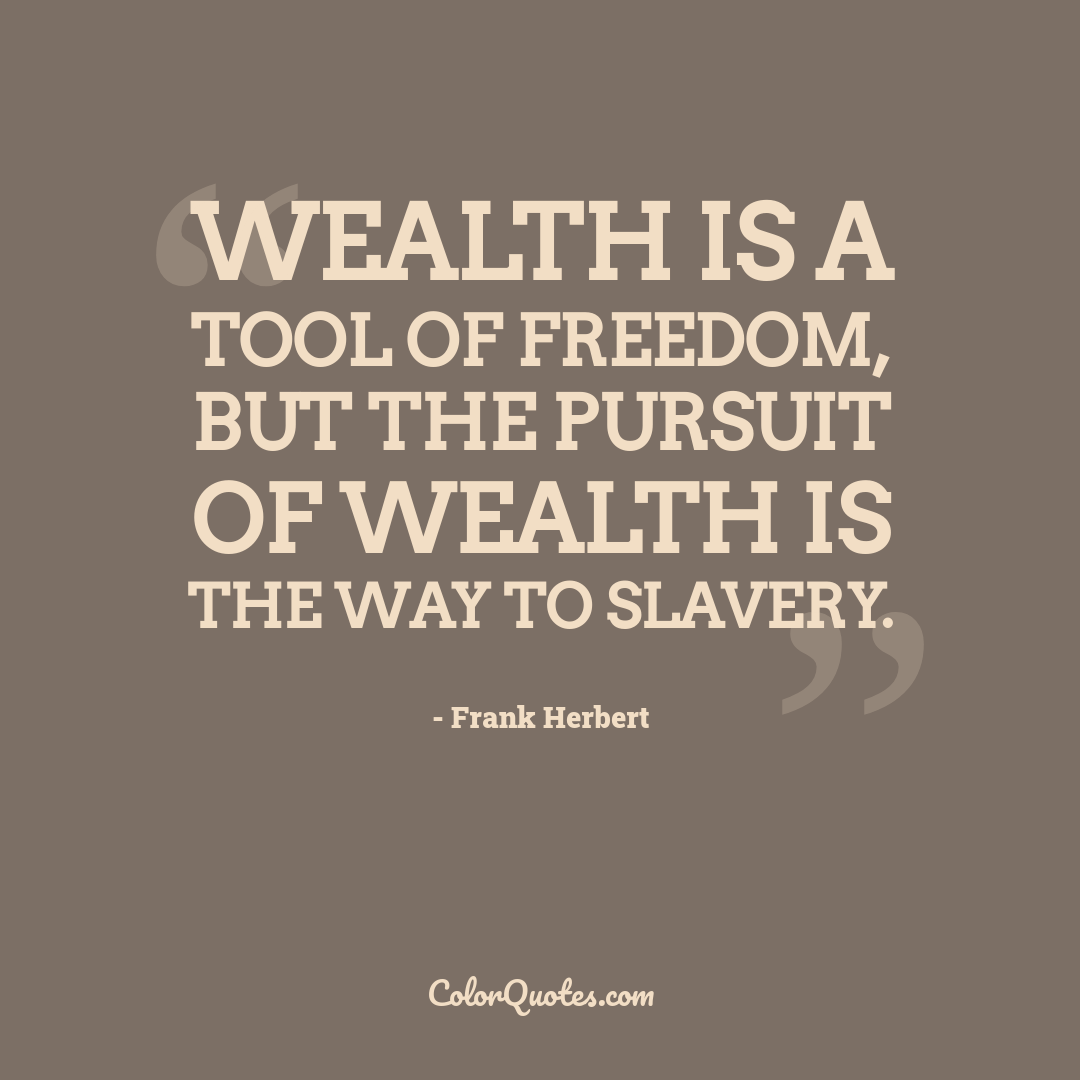 Wealth is a tool of freedom, but the pursuit of wealth is the way to slavery.