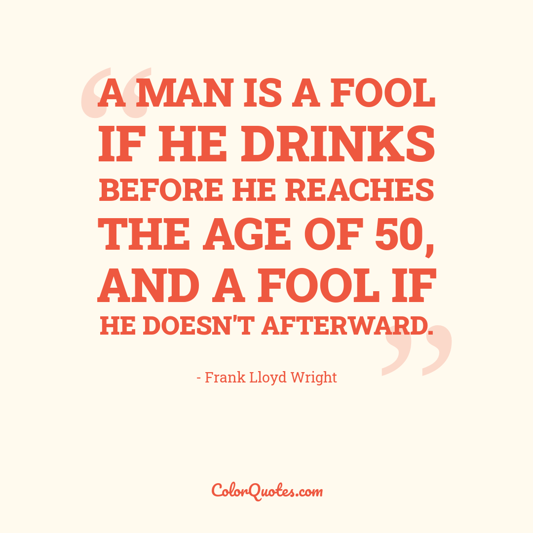 A man is a fool if he drinks before he reaches the age of 50, and a fool if he doesn't afterward.