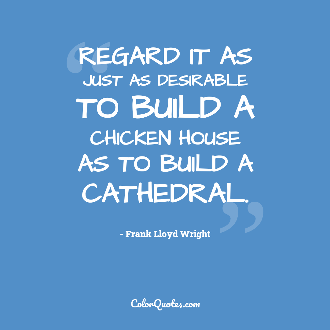Regard it as just as desirable to build a chicken house as to build a cathedral.