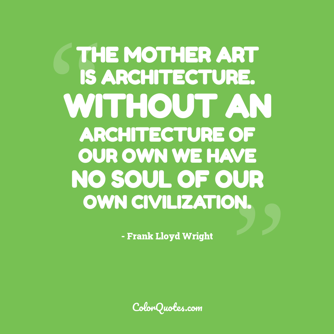 The mother art is architecture. Without an architecture of our own we have no soul of our own civilization.