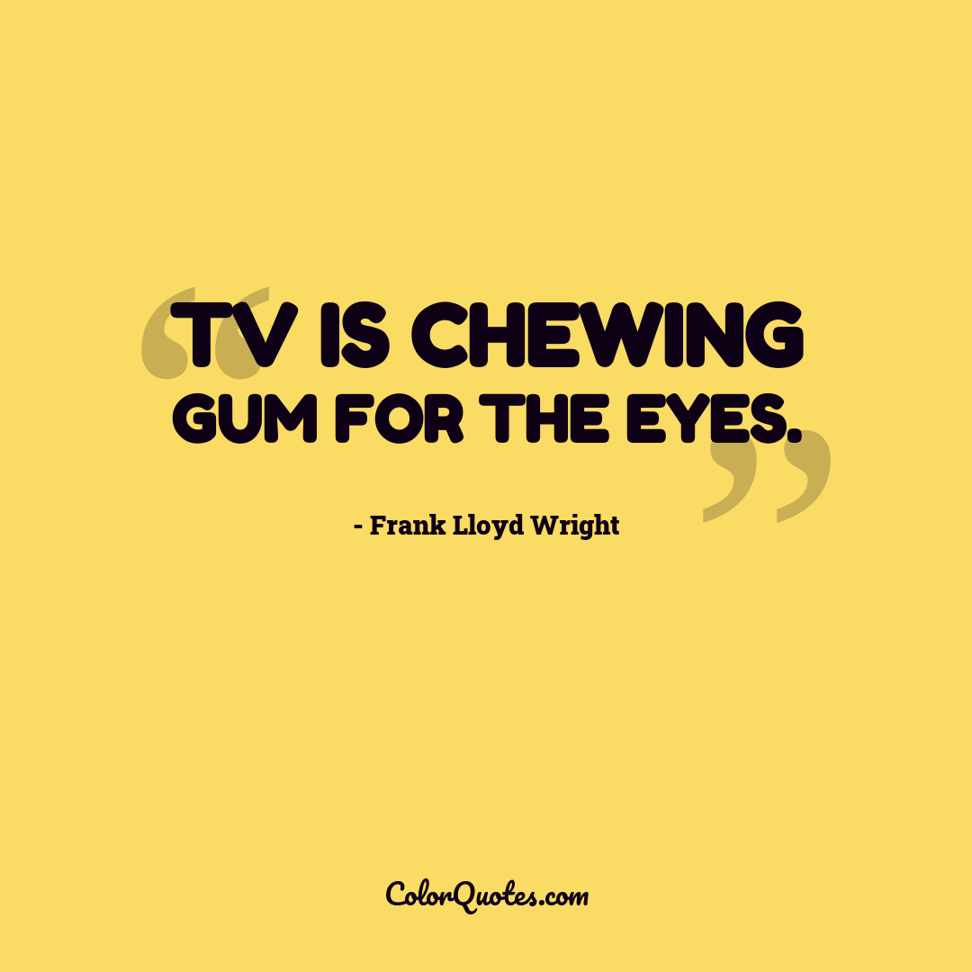 TV is chewing gum for the eyes.