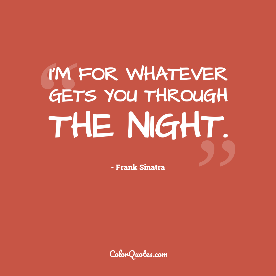 I'm for whatever gets you through the night.