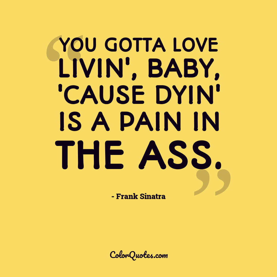 You gotta love livin', baby, 'cause dyin' is a pain in the ass.