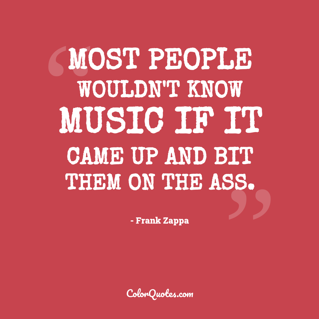 Most people wouldn't know music if it came up and bit them on the ass.