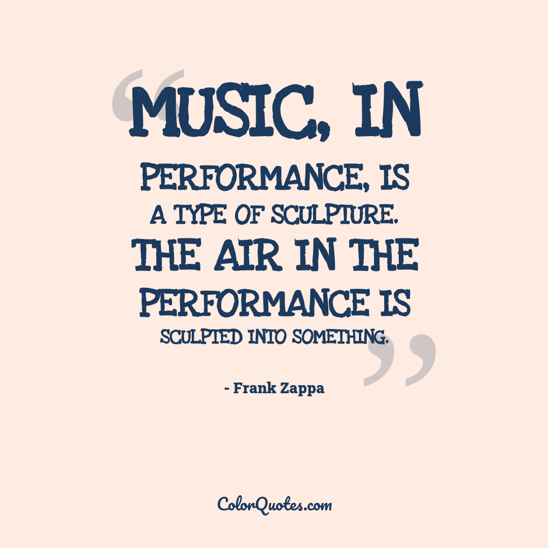 Music, in performance, is a type of sculpture. The air in the performance is sculpted into something.