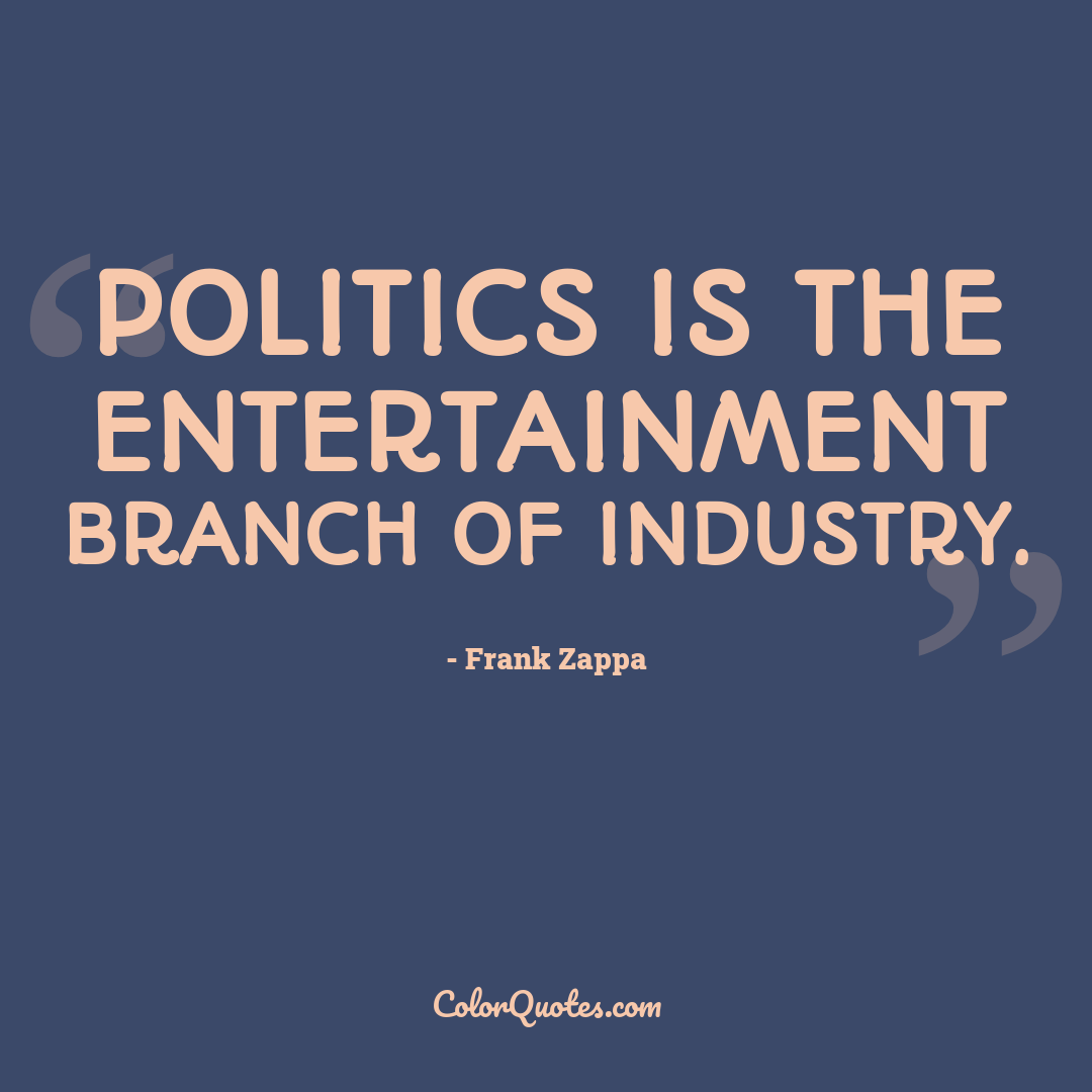 Politics is the entertainment branch of industry.