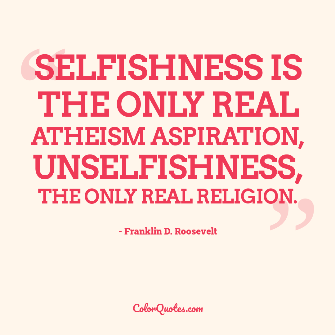 Selfishness is the only real atheism aspiration, unselfishness, the only real religion.