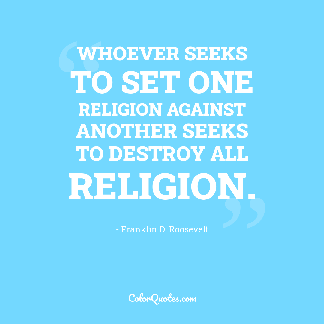 Whoever seeks to set one religion against another seeks to destroy all religion.