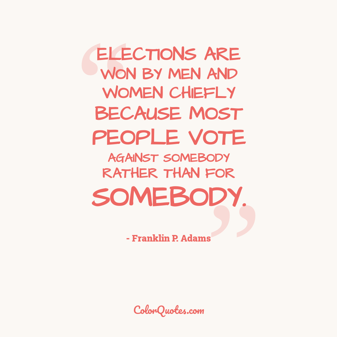 Elections are won by men and women chiefly because most people vote against somebody rather than for somebody.