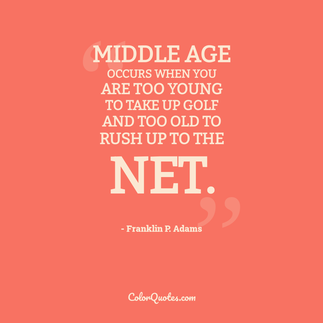 Middle age occurs when you are too young to take up golf and too old to rush up to the net.