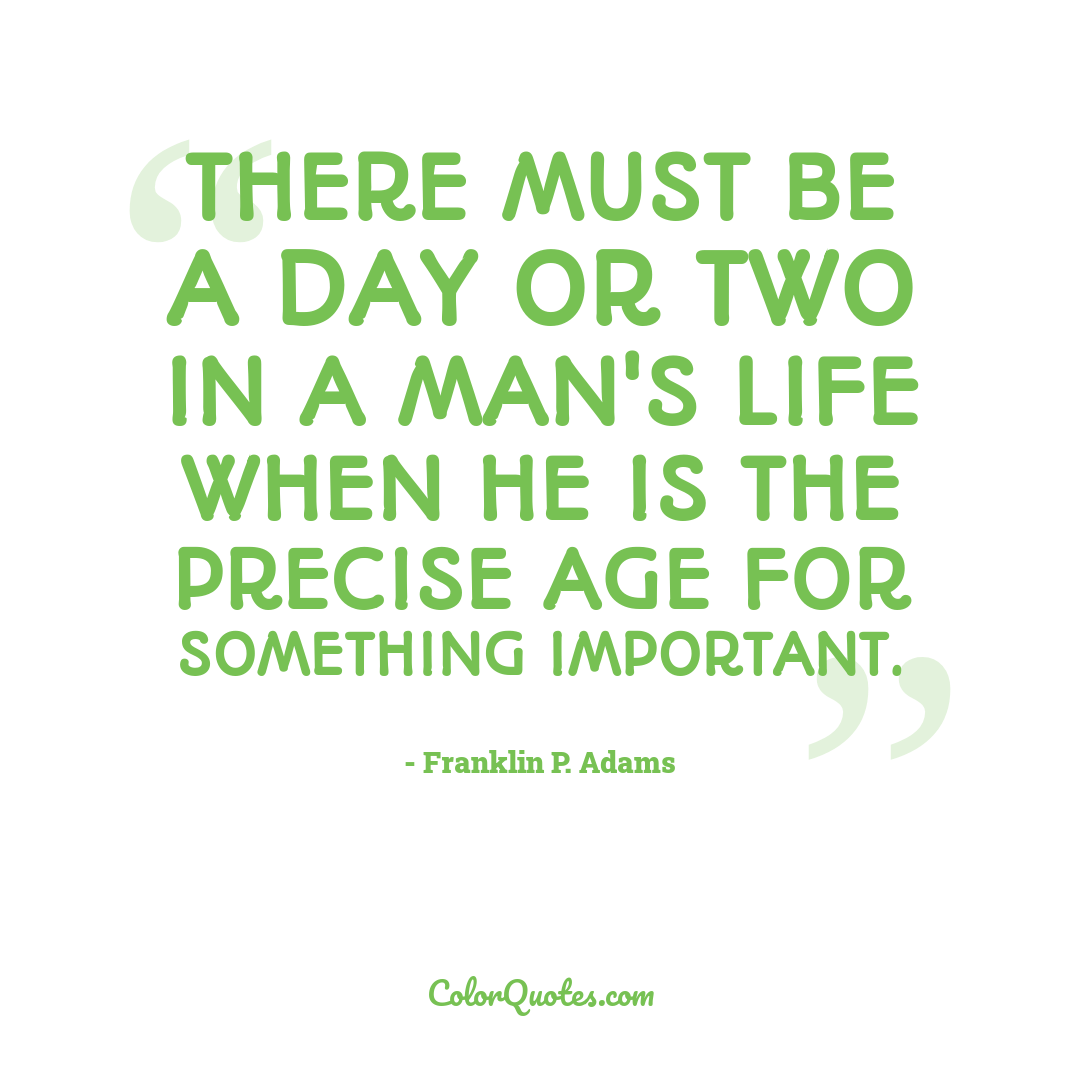 There must be a day or two in a man's life when he is the precise age for something important.