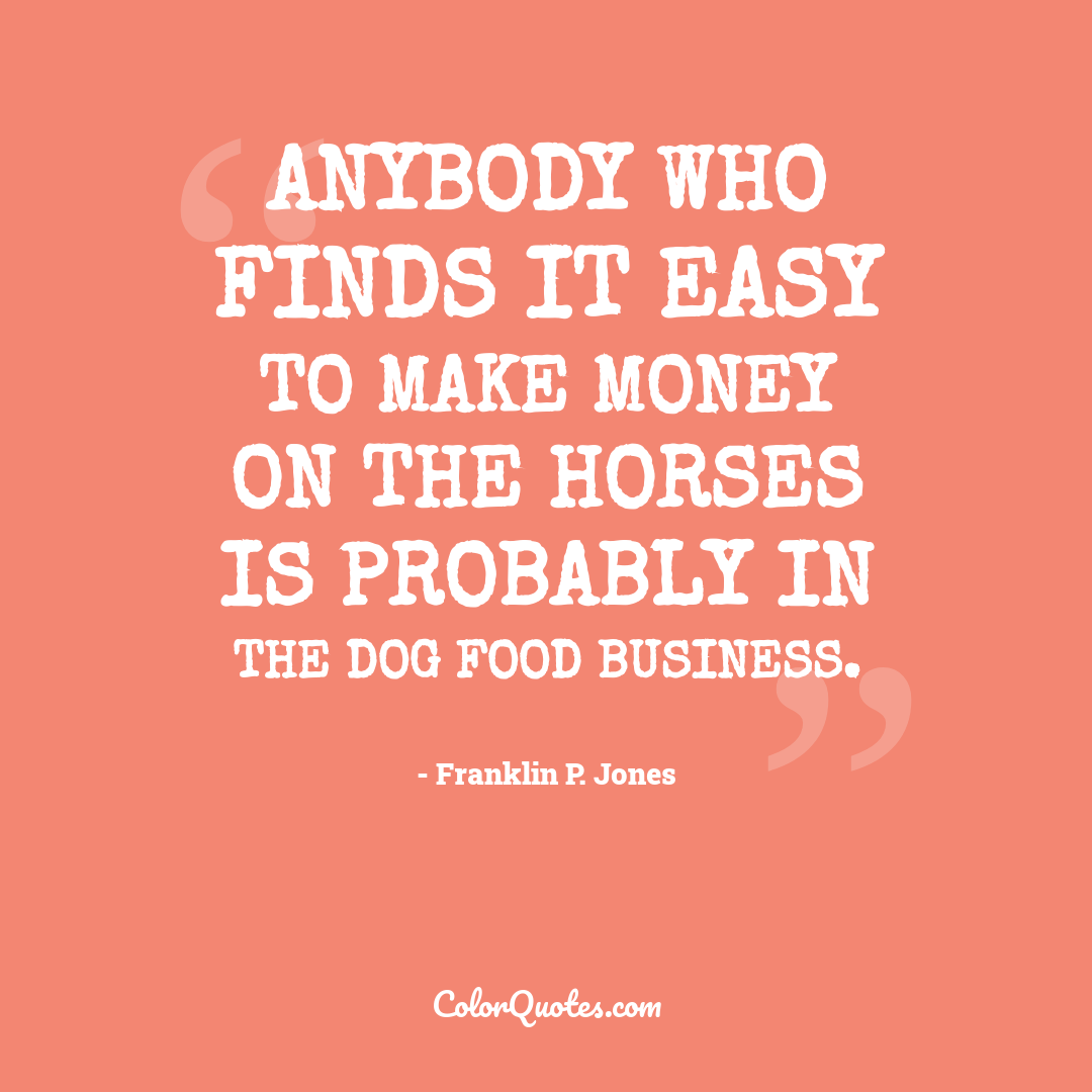 Anybody who finds it easy to make money on the horses is probably in the dog food business.