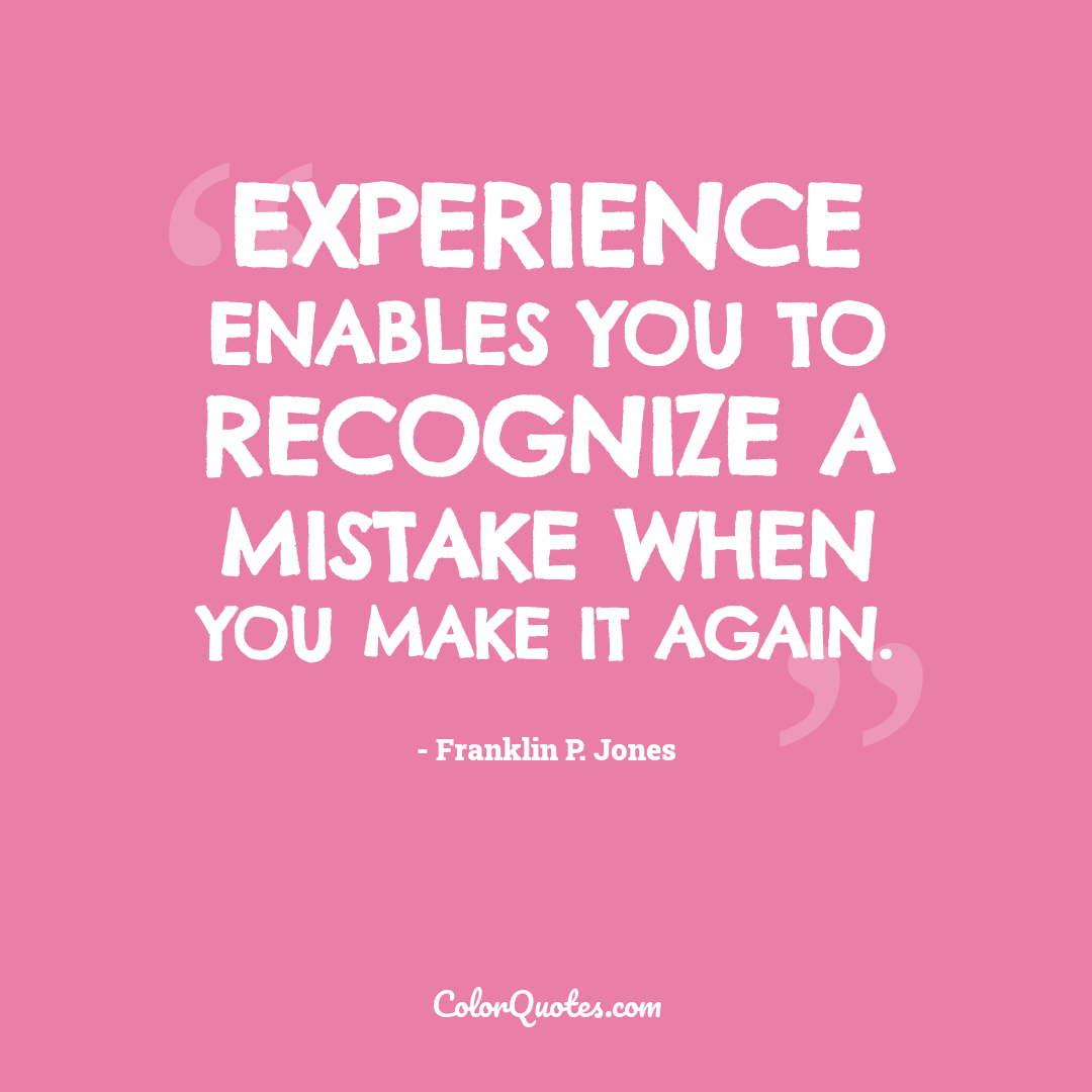 Experience enables you to recognize a mistake when you make it again.