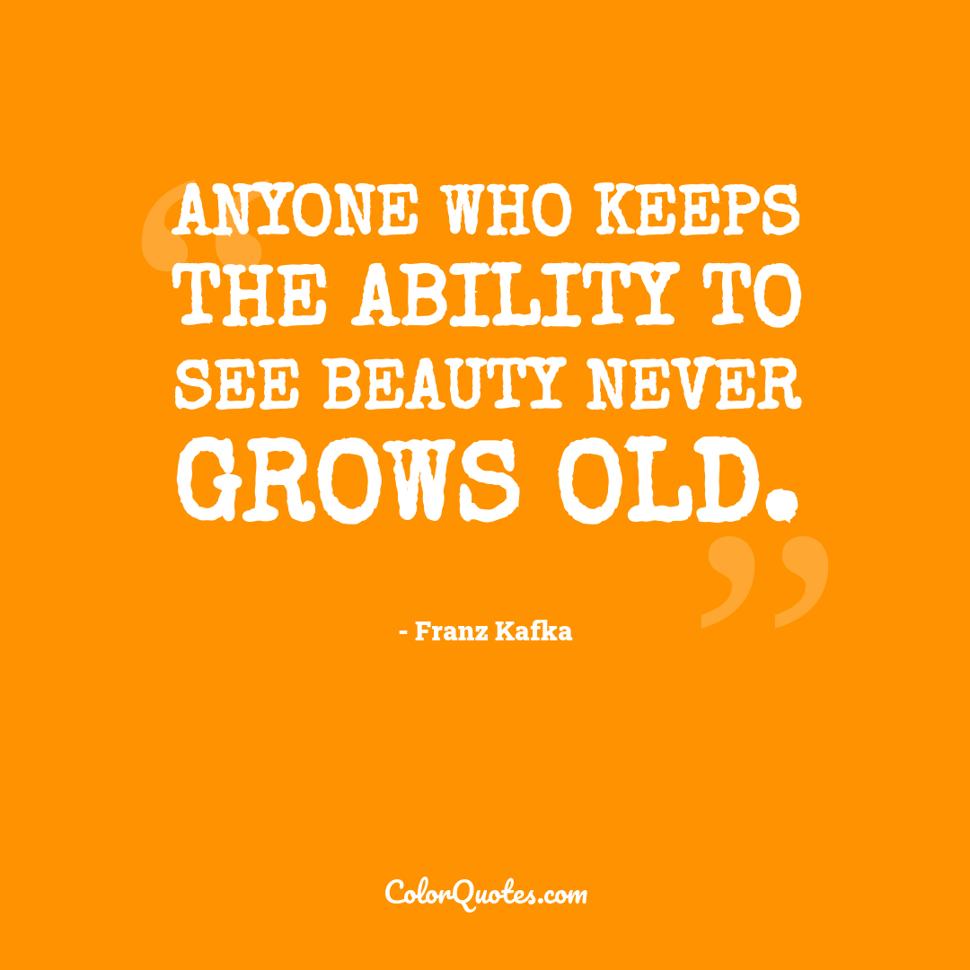 Anyone who keeps the ability to see beauty never grows old.