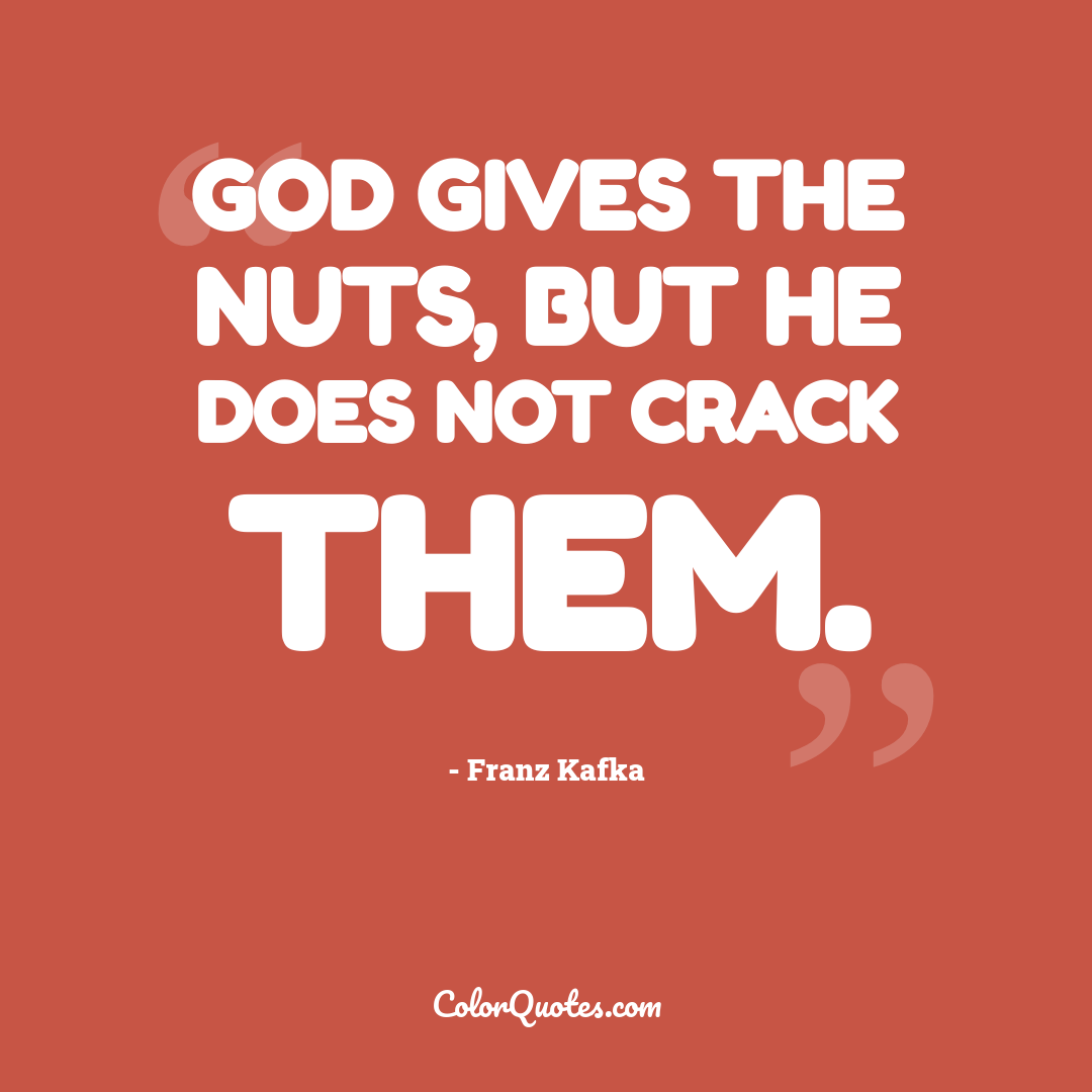 God gives the nuts, but he does not crack them.