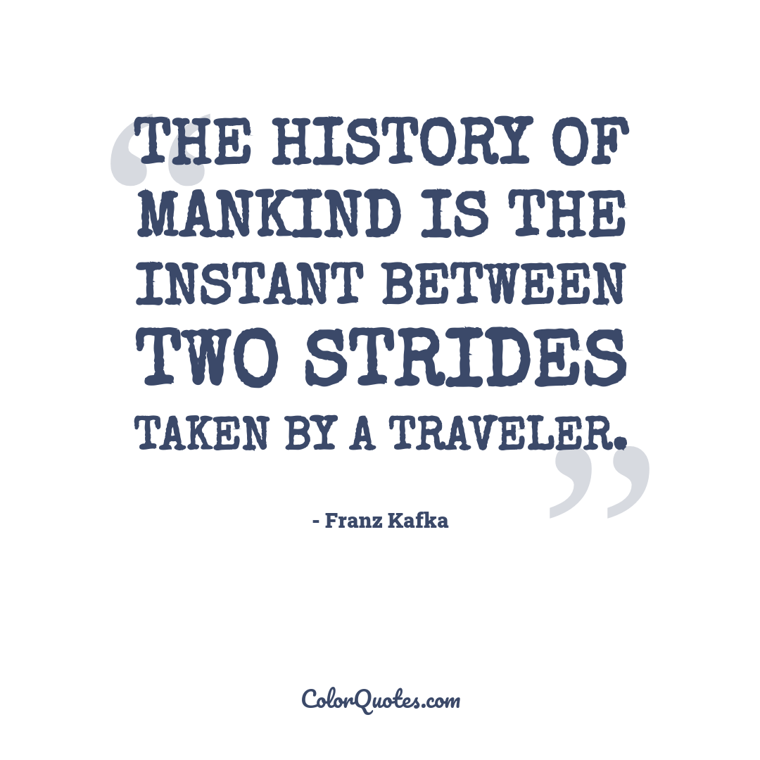 The history of mankind is the instant between two strides taken by a traveler.