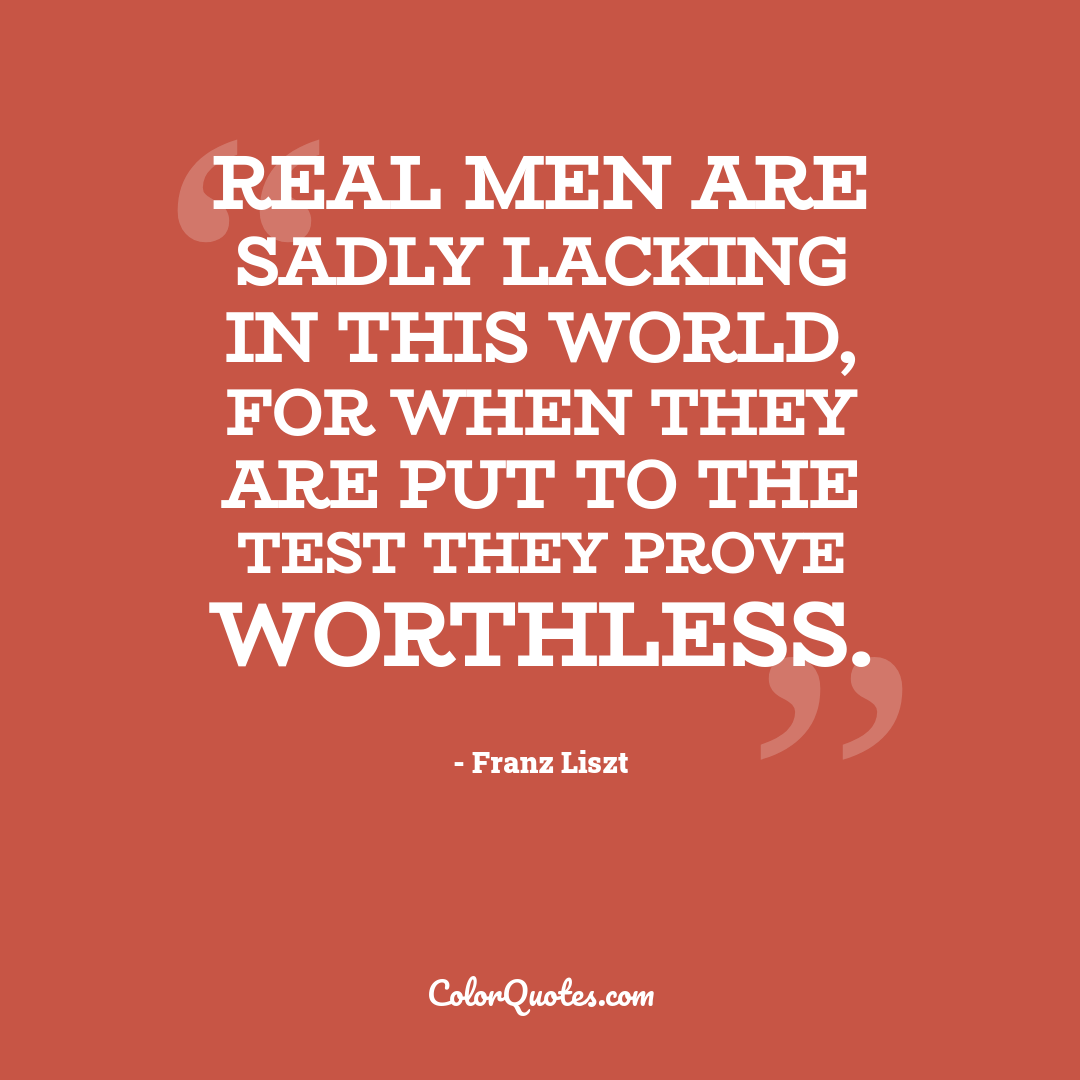 Real men are sadly lacking in this world, for when they are put to the test they prove worthless.