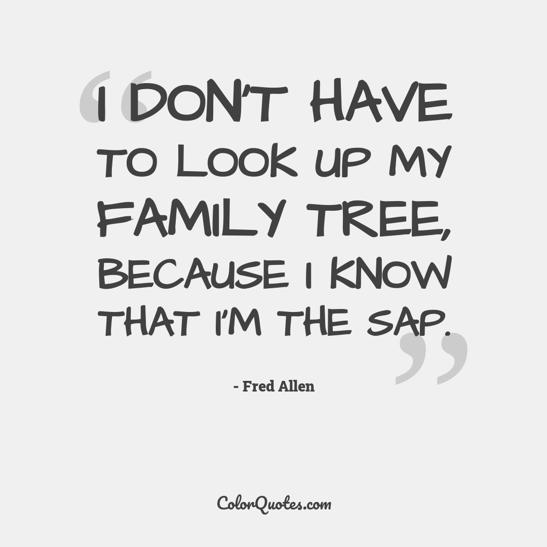 I don't have to look up my family tree, because I know that I'm the sap.