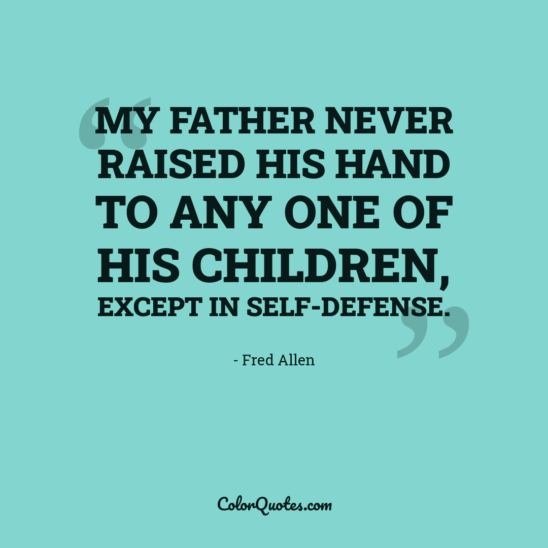 My father never raised his hand to any one of his children, except in self-defense.