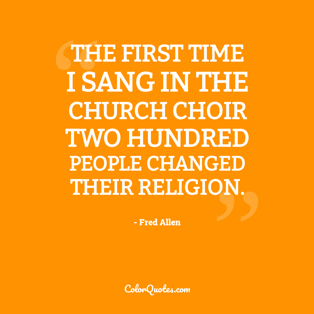 The first time I sang in the church choir two hundred people changed their religion.