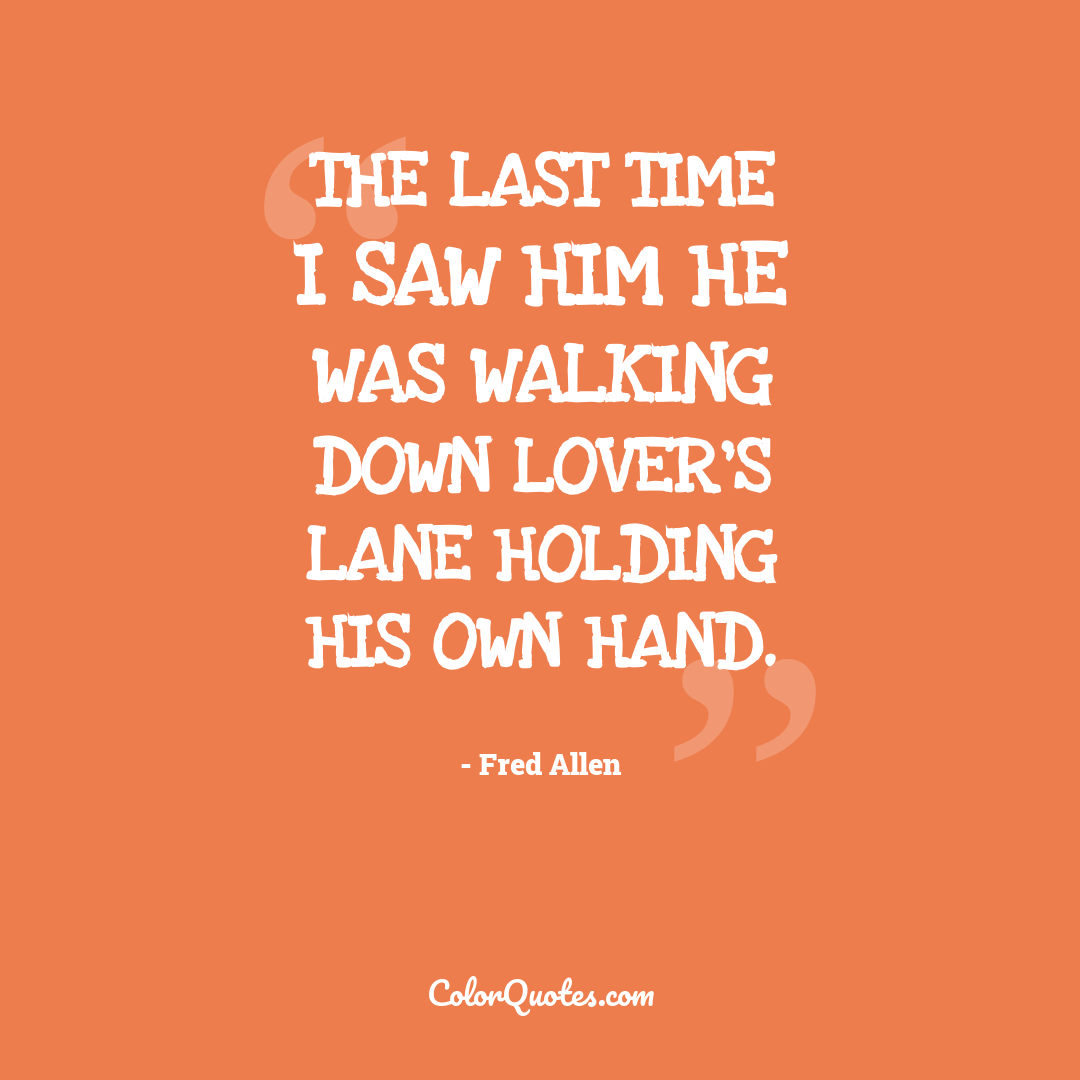 The last time I saw him he was walking down lover's lane holding his own hand.