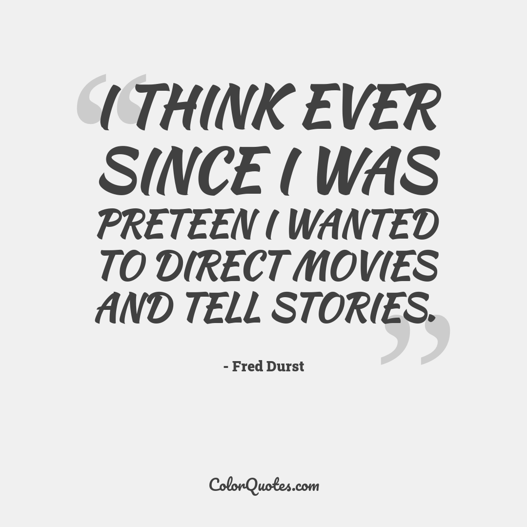 I think ever since I was preteen I wanted to direct movies and tell stories.