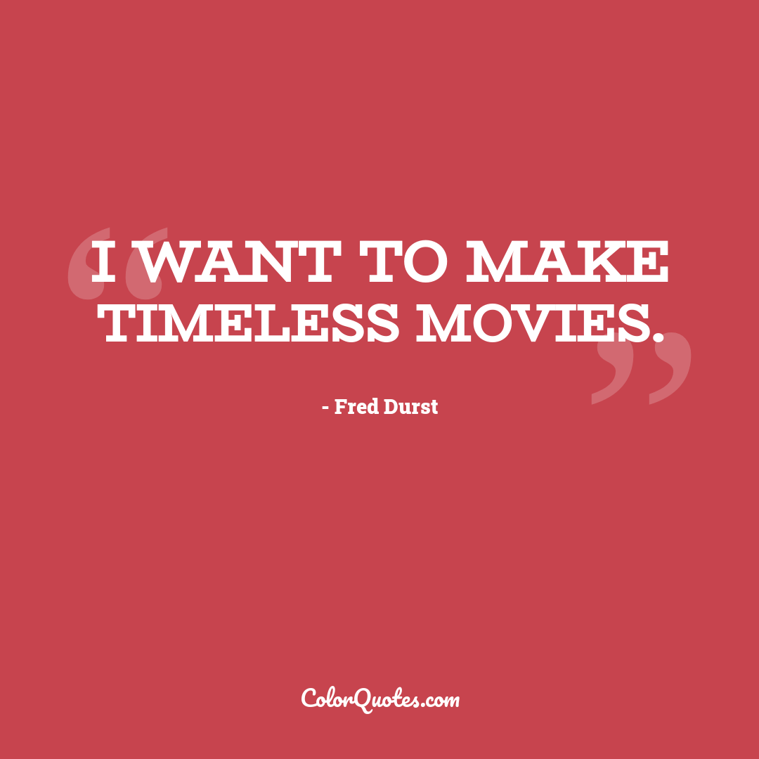 I want to make timeless movies.