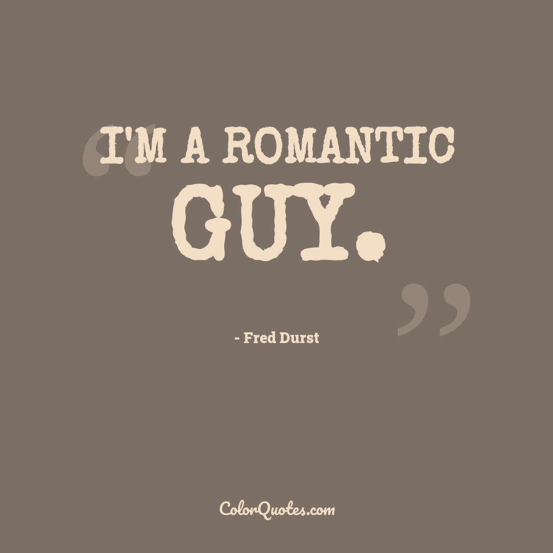 I'm a romantic guy.