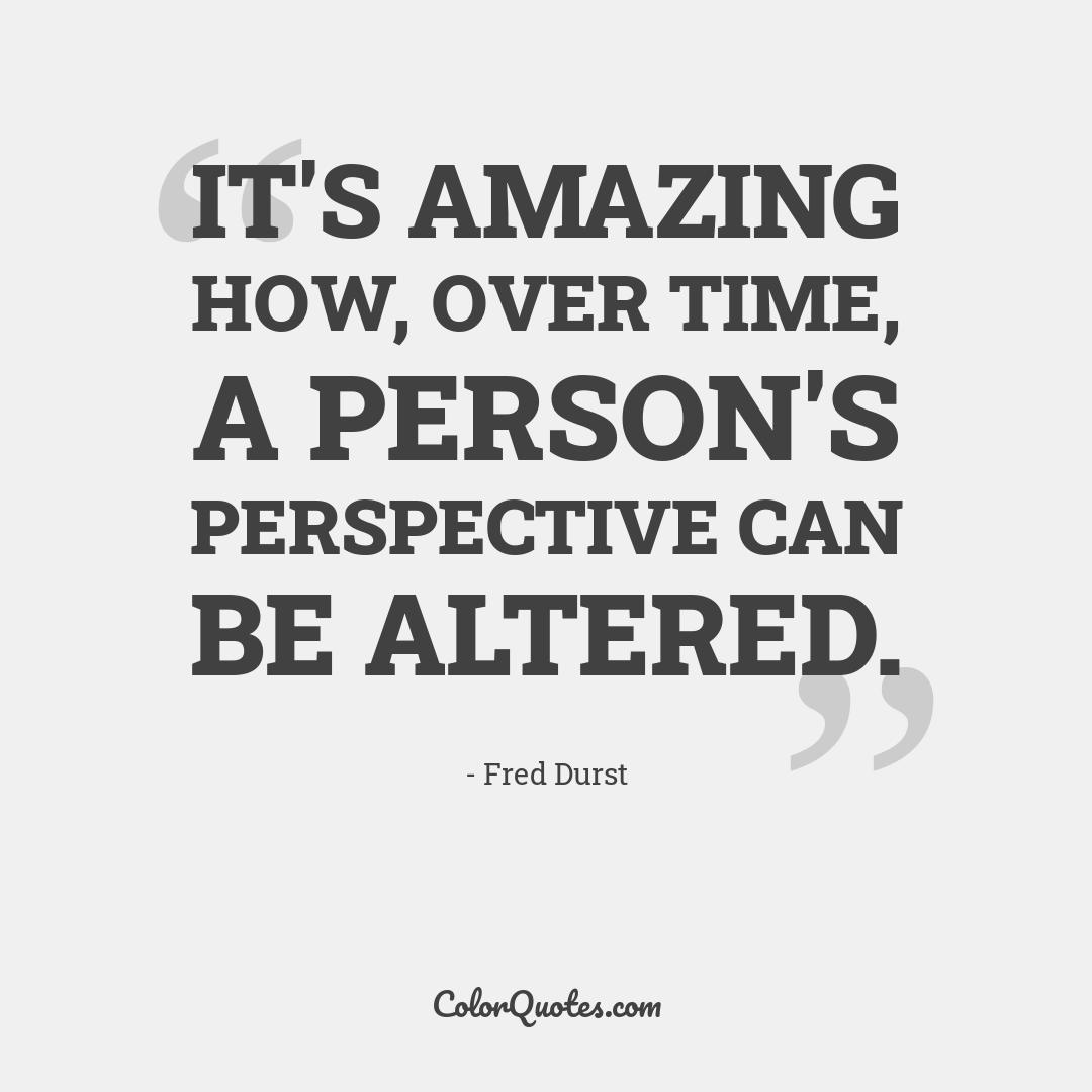 It's amazing how, over time, a person's perspective can be altered.