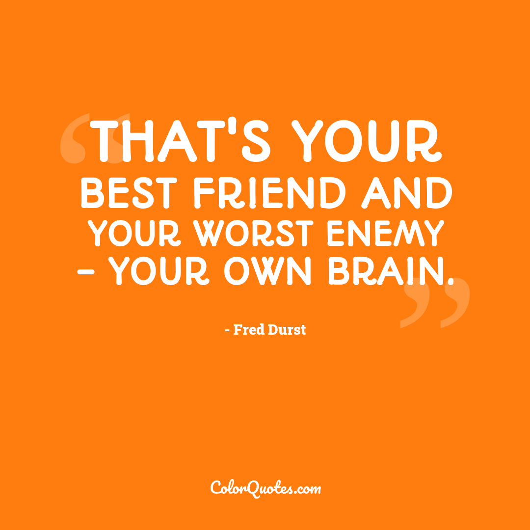 That's your best friend and your worst enemy - your own brain.