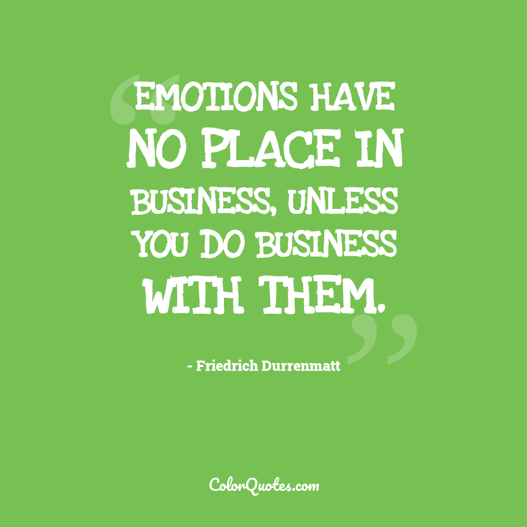 Emotions have no place in business, unless you do business with them.