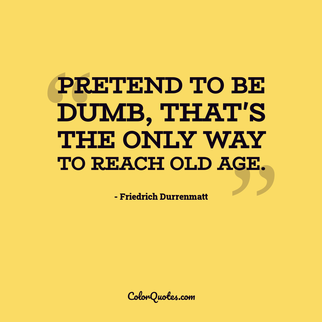 Pretend to be dumb, that's the only way to reach old age.