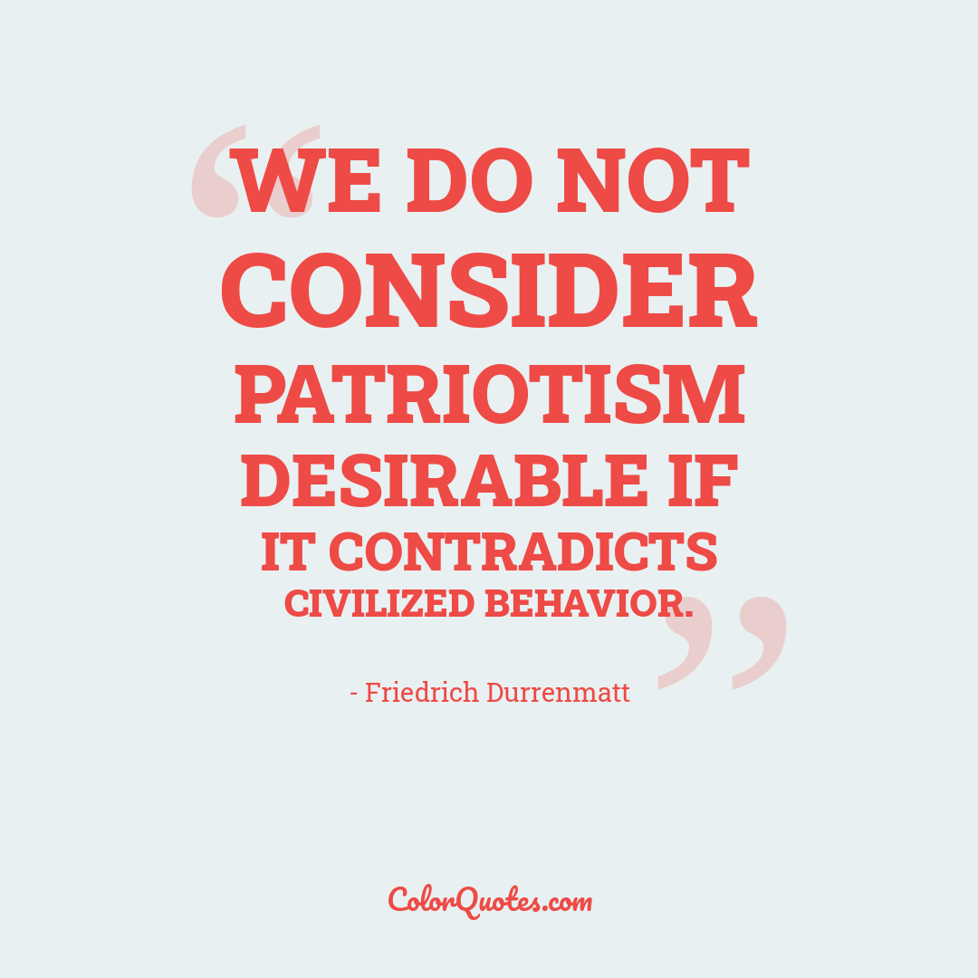 We do not consider patriotism desirable if it contradicts civilized behavior.