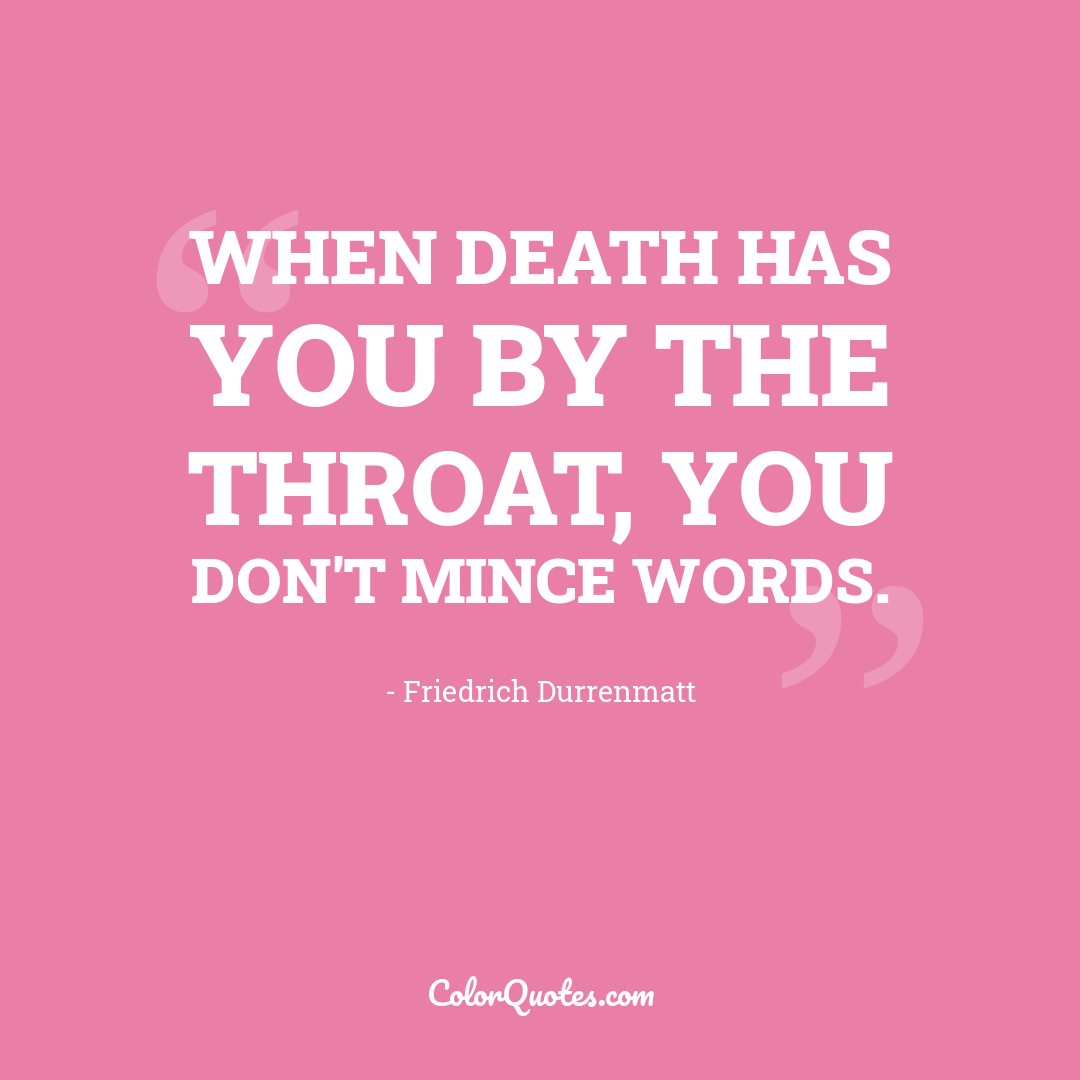 When death has you by the throat, you don't mince words.