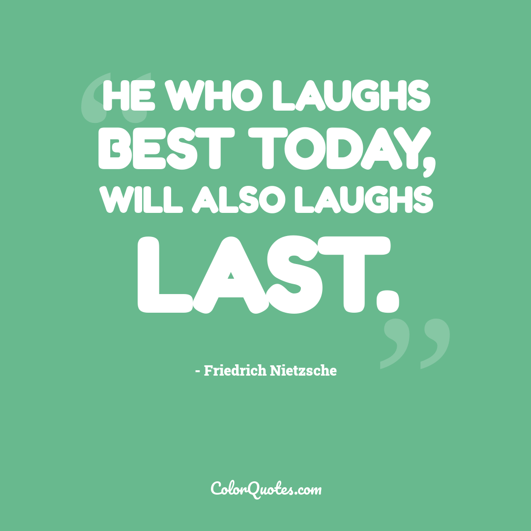 He who laughs best today, will also laughs last.