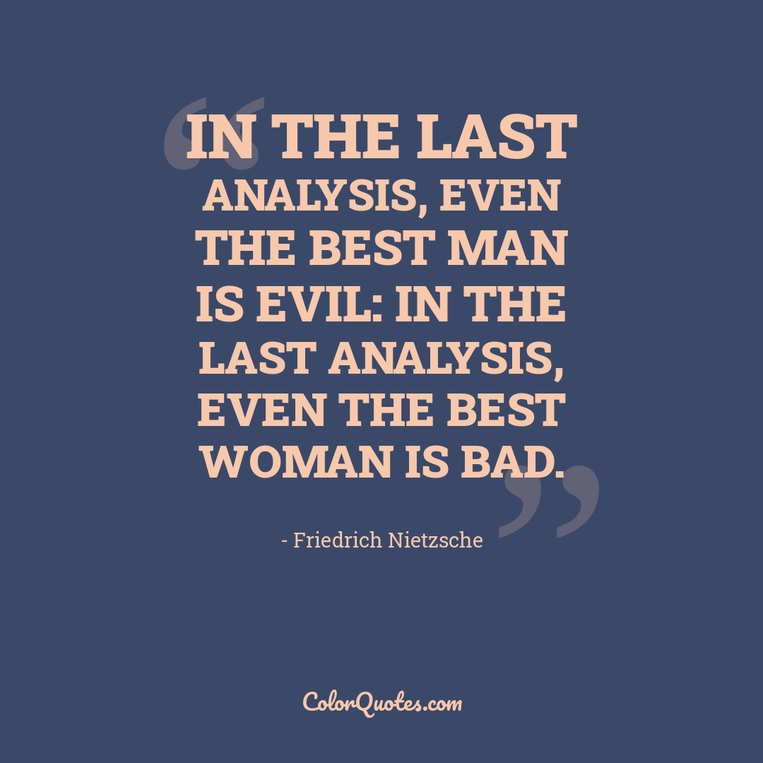 In the last analysis, even the best man is evil: in the last analysis, even the best woman is bad.