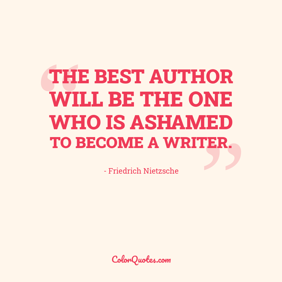 The best author will be the one who is ashamed to become a writer.