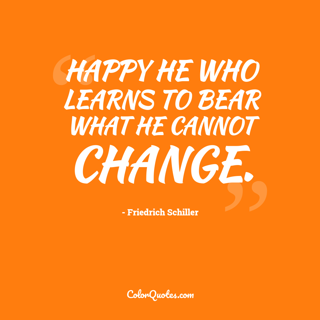 Happy he who learns to bear what he cannot change.