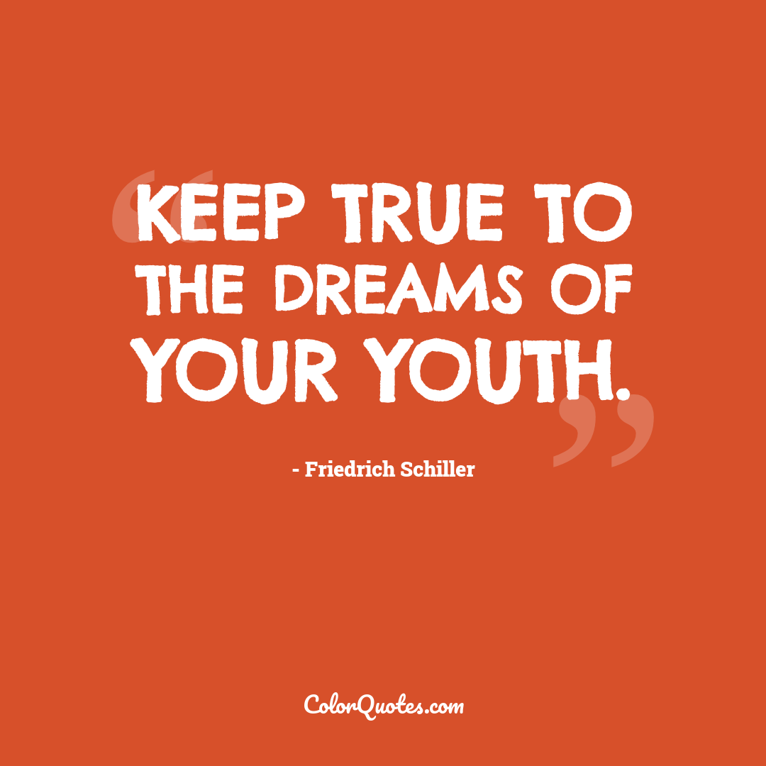Keep true to the dreams of your youth.