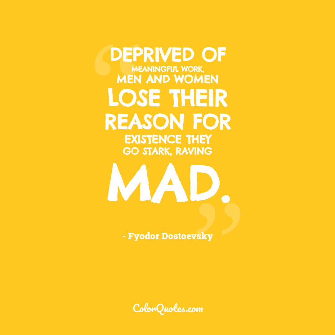 Deprived of meaningful work, men and women lose their reason for existence they go stark, raving mad.