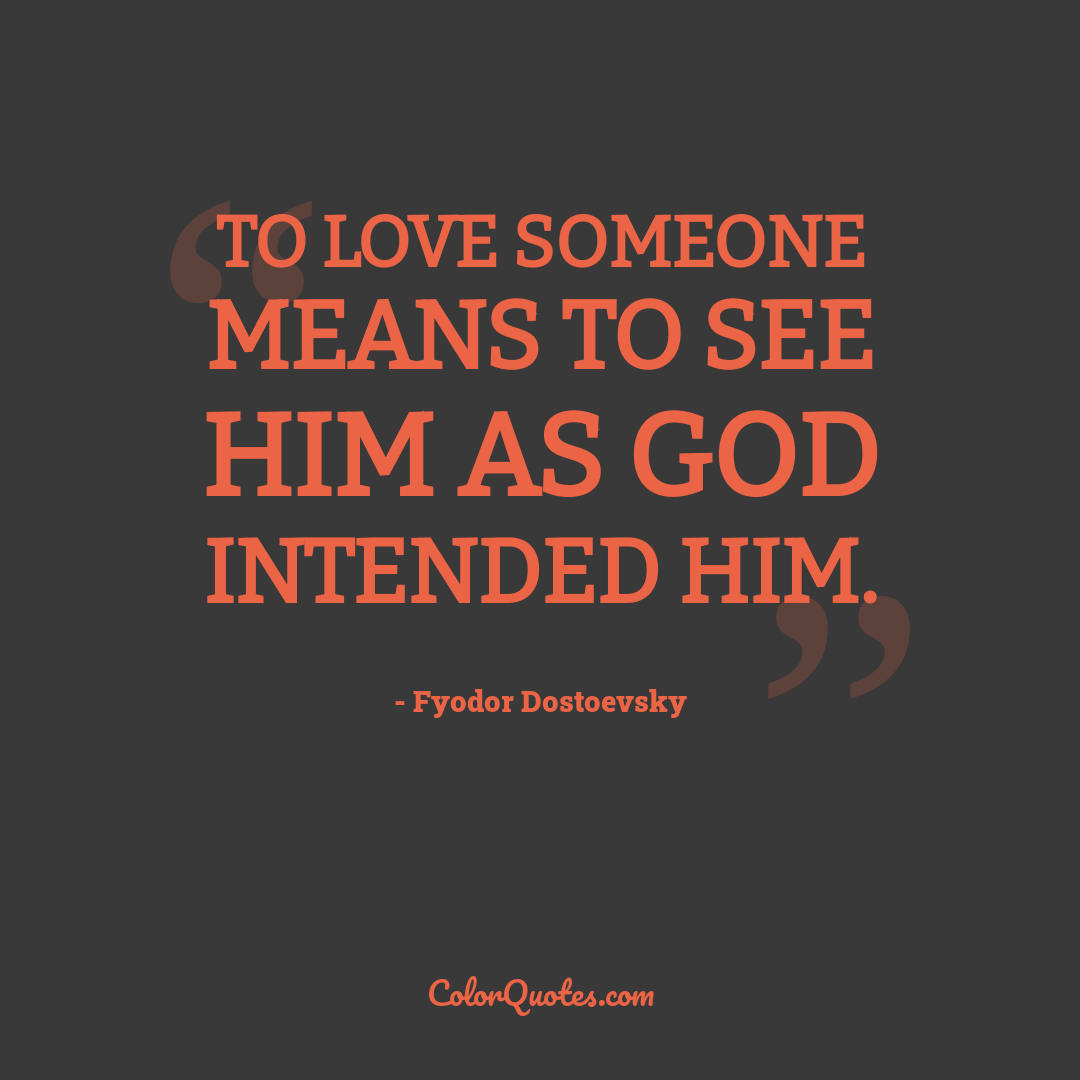 To love someone means to see him as God intended him.