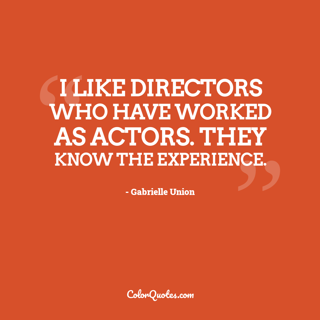I like directors who have worked as actors. They know the experience.