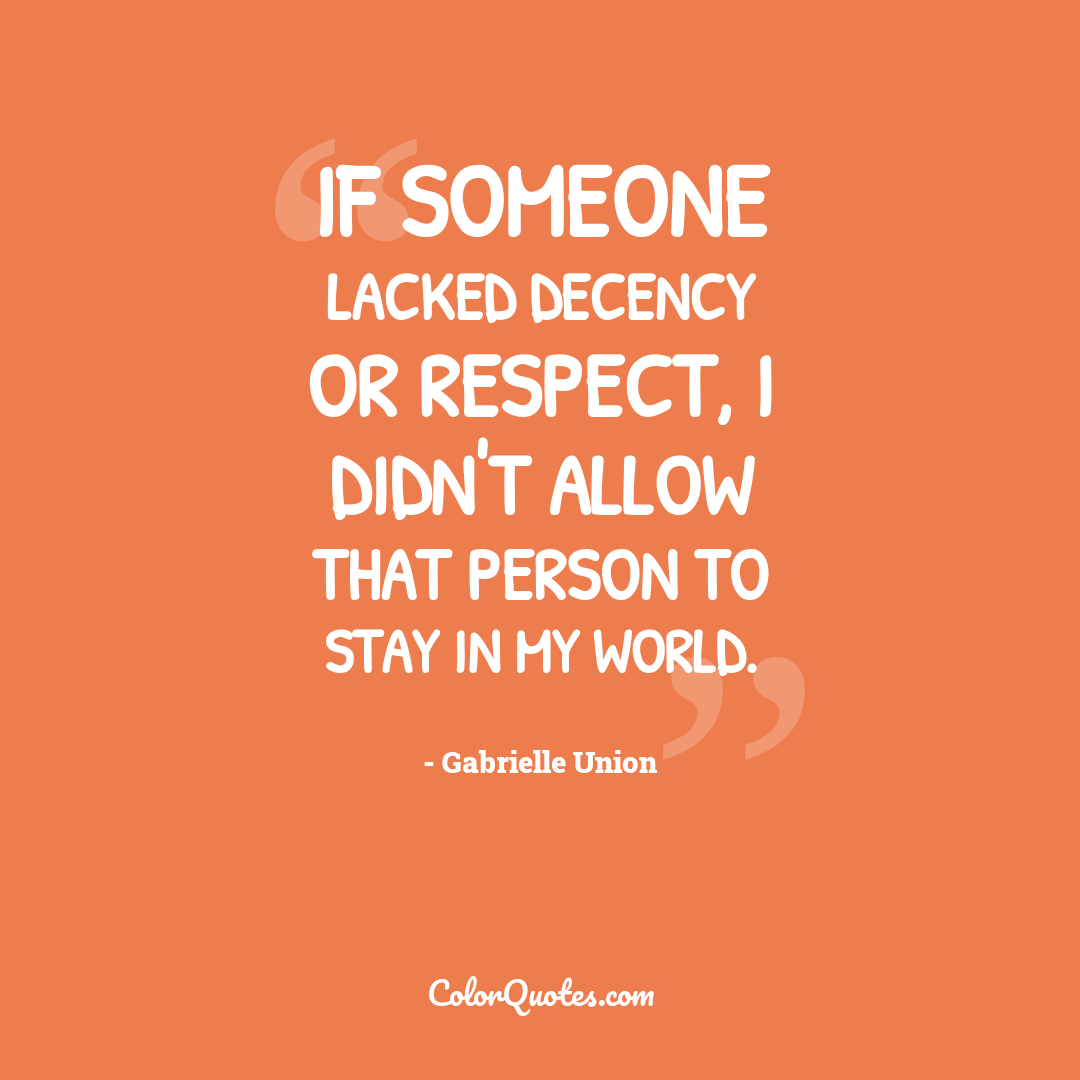 If someone lacked decency or respect, I didn't allow that person to stay in my world.